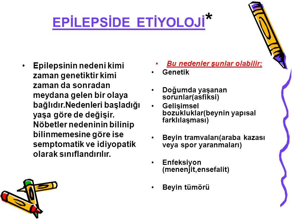 EPİLEPSİDE ETİYOLOJİ * Epilepsinin nedeni kimi zaman genetiktir kimi zaman da sonradan meydana gelen bir olaya bağlıdır.Nedenleri başladığı yaşa göre de değişir.