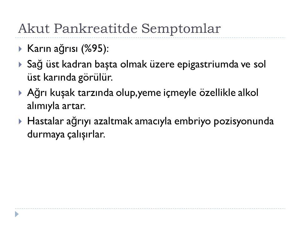 Akut Pankreatitde Semptomlar  Karın a ğ rısı (%95):  Sa ğ üst kadran başta olmak üzere epigastriumda ve sol üst karında görülür.  A ğ rı kuşak tarz