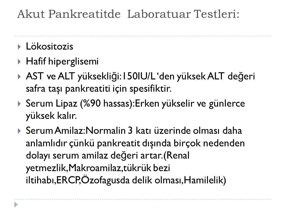 Akut Pankreatitde Laboratuar Testleri:  Lökositozis  Hafif hiperglisemi  AST ve ALT yüksekli ğ i:150IU/L 'den yüksek ALT de ğ eri safra taşı pankre