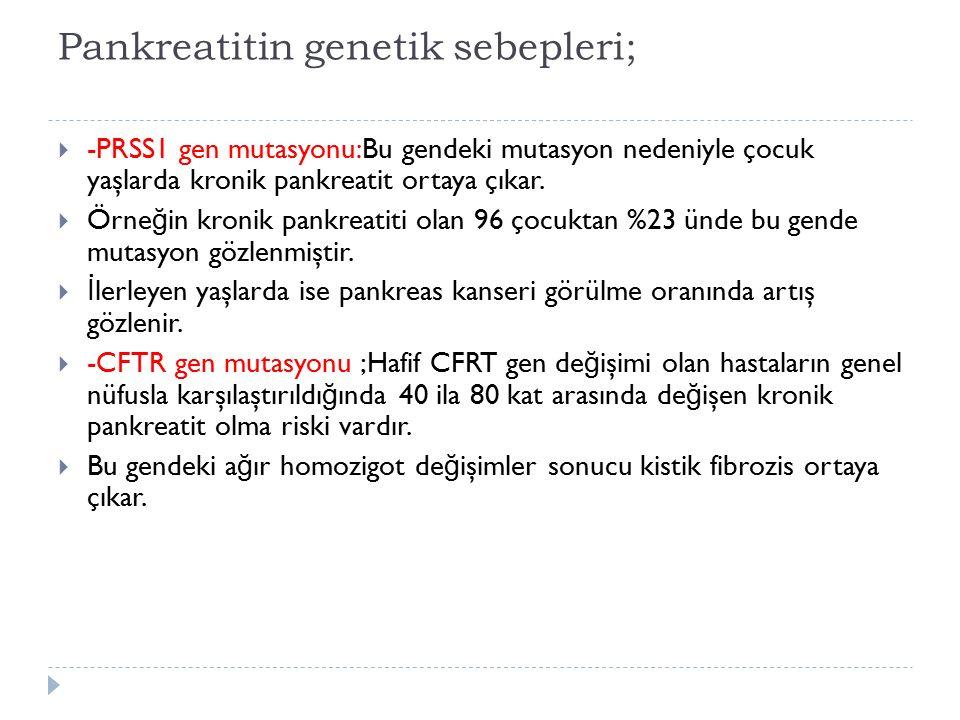 Pankreatitin genetik sebepleri;  -PRSS1 gen mutasyonu:Bu gendeki mutasyon nedeniyle çocuk yaşlarda kronik pankreatit ortaya çıkar.  Örne ğ in kronik