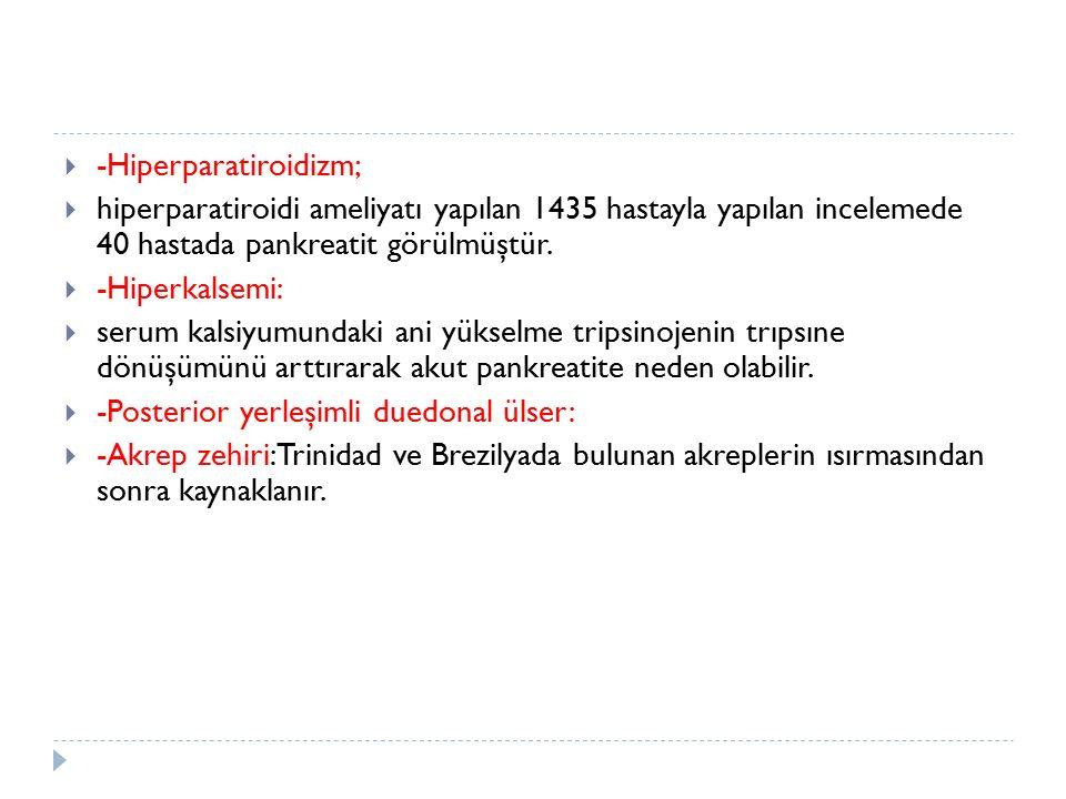  -Hiperparatiroidizm;  hiperparatiroidi ameliyatı yapılan 1435 hastayla yapılan incelemede 40 hastada pankreatit görülmüştür.  -Hiperkalsemi:  ser