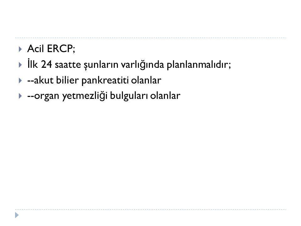  Acil ERCP;  İ lk 24 saatte şunların varlı ğ ında planlanmalıdır;  --akut bilier pankreatiti olanlar  --organ yetmezli ğ i bulguları olanlar