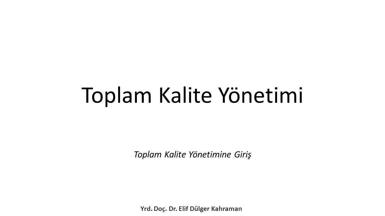 Toplam Kalite Yönetimine Giriş Yrd. Doç. Dr. Elif Dülger Kahraman Toplam Kalite Yönetimi