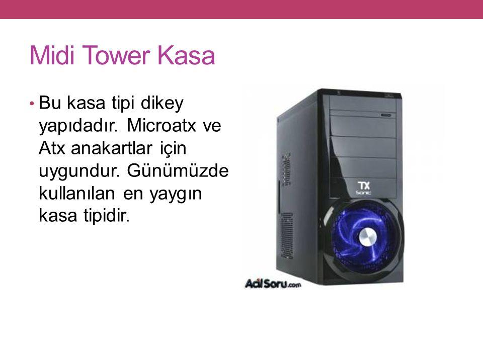Midi Tower Kasa Bu kasa tipi dikey yapıdadır.Microatx ve Atx anakartlar için uygundur.