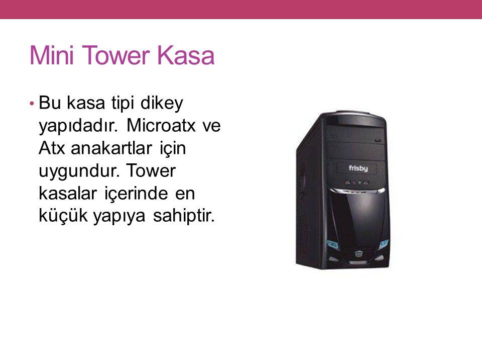 Mini Tower Kasa Bu kasa tipi dikey yapıdadır.Microatx ve Atx anakartlar için uygundur.
