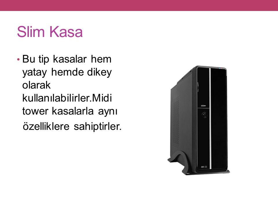 Slim Kasa Bu tip kasalar hem yatay hemde dikey olarak kullanılabilirler.Midi tower kasalarla aynı özelliklere sahiptirler.