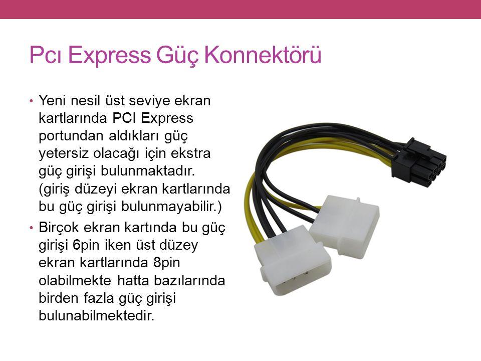 Pcı Express Güç Konnektörü Yeni nesil üst seviye ekran kartlarında PCI Express portundan aldıkları güç yetersiz olacağı için ekstra güç girişi bulunmaktadır.