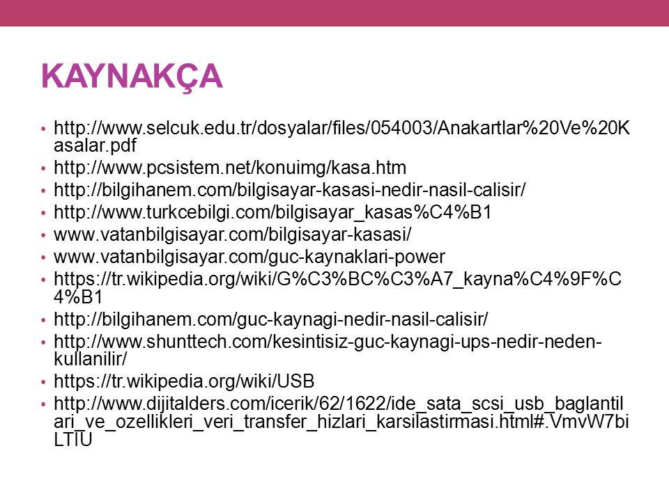 KAYNAKÇA http://www.selcuk.edu.tr/dosyalar/files/054003/Anakartlar%20Ve%20K asalar.pdf http://www.pcsistem.net/konuimg/kasa.htm http://bilgihanem.com/bilgisayar-kasasi-nedir-nasil-calisir/ http://www.turkcebilgi.com/bilgisayar_kasas%C4%B1 www.vatanbilgisayar.com/bilgisayar-kasasi/ www.vatanbilgisayar.com/guc-kaynaklari-power https://tr.wikipedia.org/wiki/G%C3%BC%C3%A7_kayna%C4%9F%C 4%B1 http://bilgihanem.com/guc-kaynagi-nedir-nasil-calisir/ http://www.shunttech.com/kesintisiz-guc-kaynagi-ups-nedir-neden- kullanilir/ https://tr.wikipedia.org/wiki/USB http://www.dijitalders.com/icerik/62/1622/ide_sata_scsi_usb_baglantil ari_ve_ozellikleri_veri_transfer_hizlari_karsilastirmasi.html#.VmvW7bi LTIU