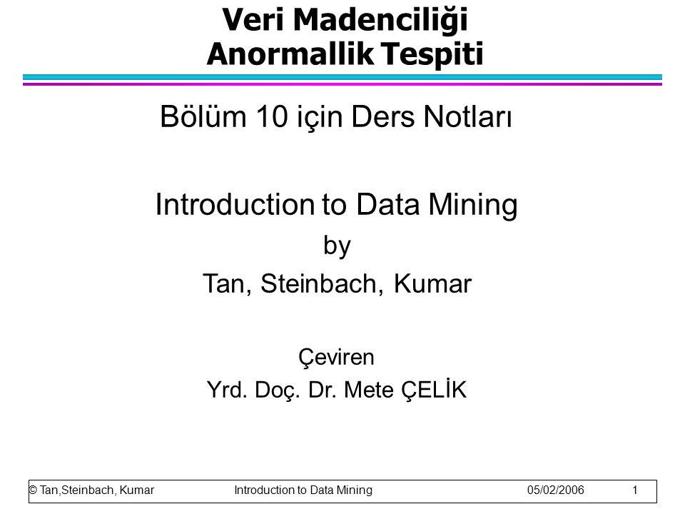 Veri Madenciliği Anormallik Tespiti Bölüm 10 için Ders Notları Introduction to Data Mining by Tan, Steinbach, Kumar Çeviren Yrd. Doç. Dr. Mete ÇELİK ©