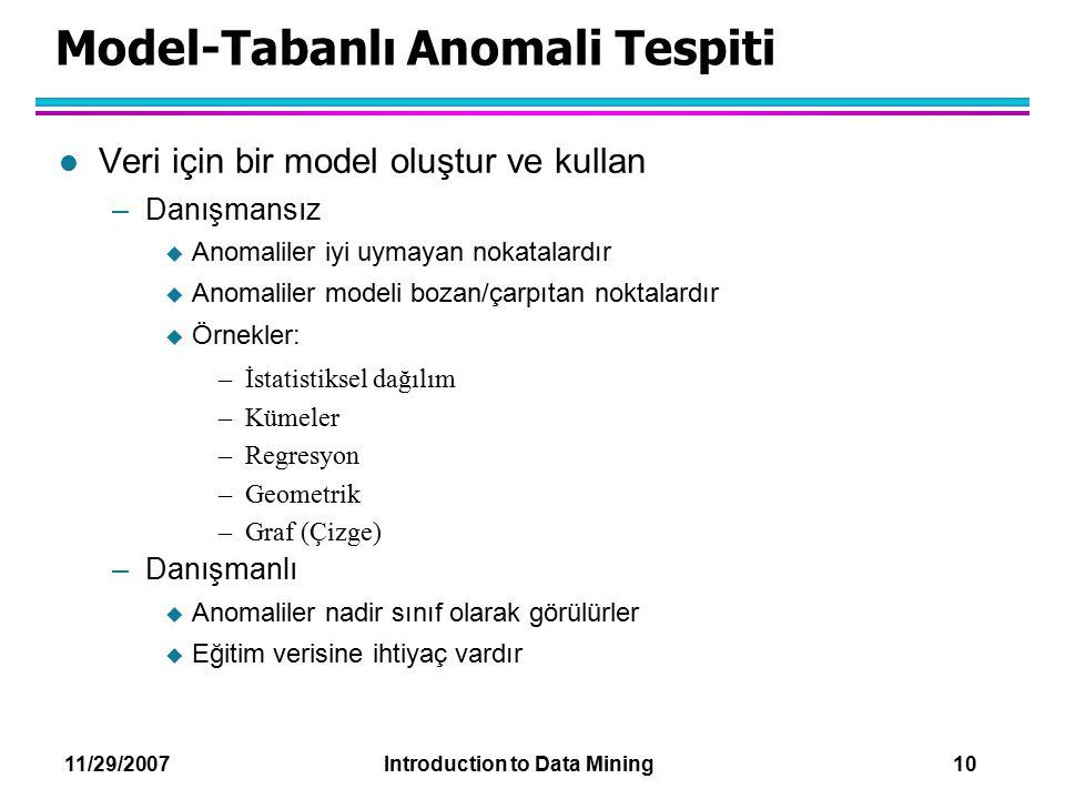 11/29/2007 Introduction to Data Mining 10 Model-Tabanlı Anomali Tespiti l Veri için bir model oluştur ve kullan –Danışmansız  Anomaliler iyi uymayan
