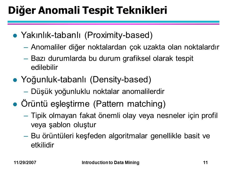 11/29/2007 Introduction to Data Mining 11 Diğer Anomali Tespit Teknikleri l Yakınlık-tabanlı (Proximity-based) –Anomaliler diğer noktalardan çok uzakt