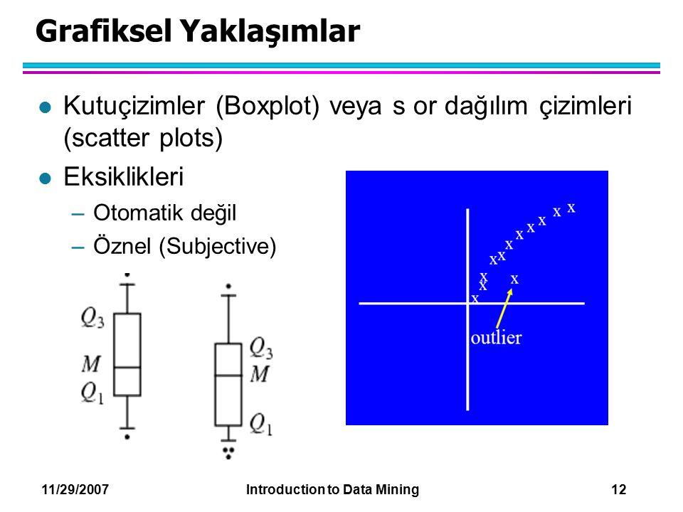 11/29/2007 Introduction to Data Mining 12 Grafiksel Yaklaşımlar l Kutuçizimler (Boxplot) veya s or dağılım çizimleri (scatter plots) l Eksiklikleri –O