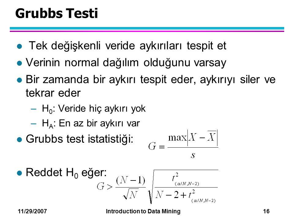 11/29/2007 Introduction to Data Mining 16 Grubbs Testi l Tek değişkenli veride aykırıları tespit et l Verinin normal dağılım olduğunu varsay l Bir zam