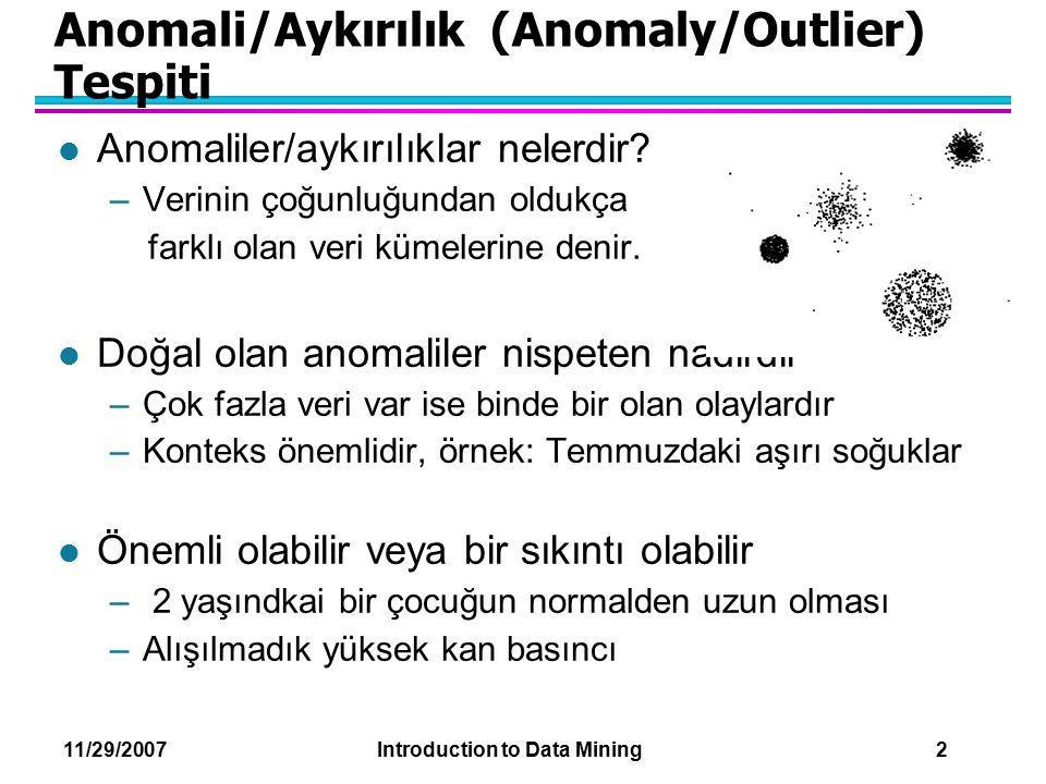 11/29/2007 Introduction to Data Mining 2 Anomali/Aykırılık (Anomaly/Outlier) Tespiti l Anomaliler/aykırılıklar nelerdir? –Verinin çoğunluğundan oldukç