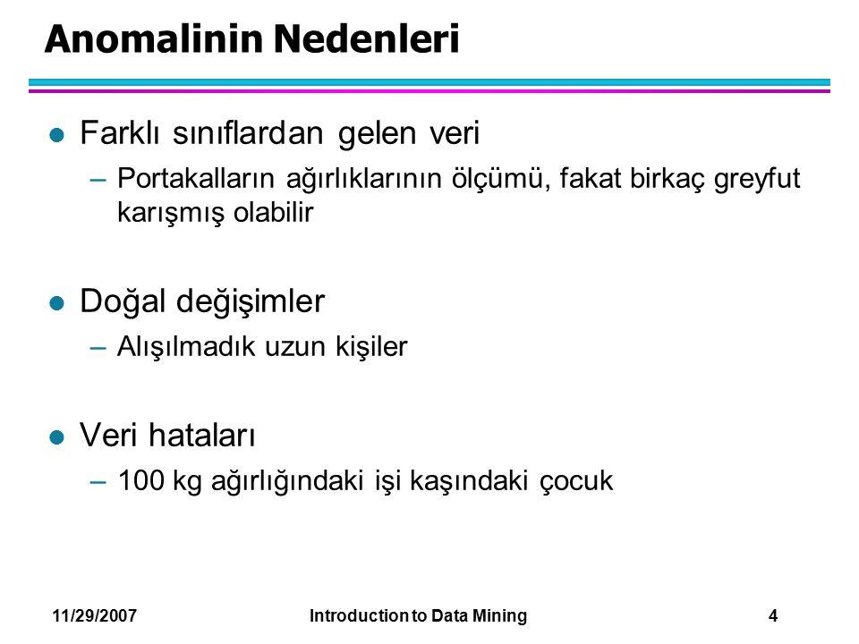 11/29/2007 Introduction to Data Mining 4 Anomalinin Nedenleri l Farklı sınıflardan gelen veri –Portakalların ağırlıklarının ölçümü, fakat birkaç greyf