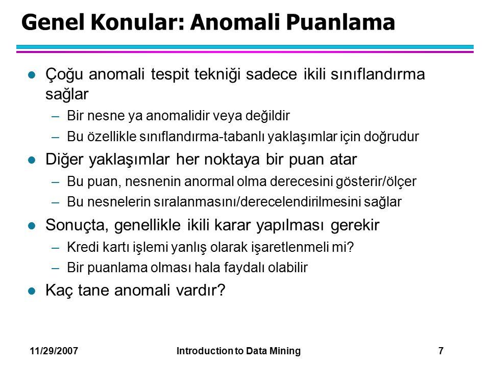 11/29/2007 Introduction to Data Mining 7 Genel Konular: Anomali Puanlama l Çoğu anomali tespit tekniği sadece ikili sınıflandırma sağlar –Bir nesne ya