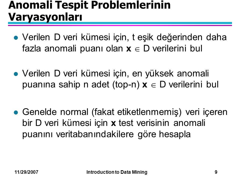 11/29/2007 Introduction to Data Mining 9 Anomali Tespit Problemlerinin Varyasyonları l Verilen D veri kümesi için, t eşik değerinden daha fazla anomal