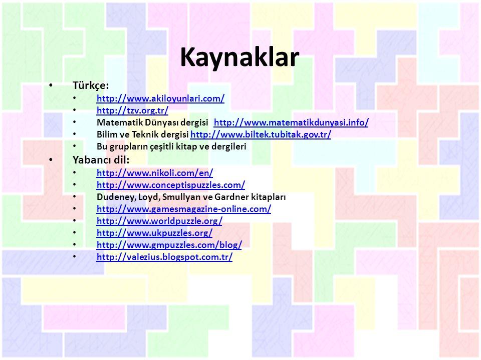 Kaynaklar Türkçe: http://www.akiloyunlari.com/ http://tzv.org.tr/ Matematik Dünyası dergisi http://www.matematikdunyasi.info/http://www.matematikdunyasi.info/ Bilim ve Teknik dergisi http://www.biltek.tubitak.gov.tr/http://www.biltek.tubitak.gov.tr/ Bu grupların çeşitli kitap ve dergileri Yabancı dil: http://www.nikoli.com/en/ http://www.conceptispuzzles.com/ Dudeney, Loyd, Smullyan ve Gardner kitapları http://www.gamesmagazine-online.com/ http://www.worldpuzzle.org/ http://www.ukpuzzles.org/ http://www.gmpuzzles.com/blog/ http://valezius.blogspot.com.tr/