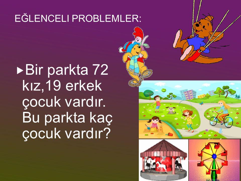 EĞLENCELI PROBLEMLER : BBir parkta 72 kız,19 erkek çocuk vardır. Bu parkta kaç çocuk vardır?