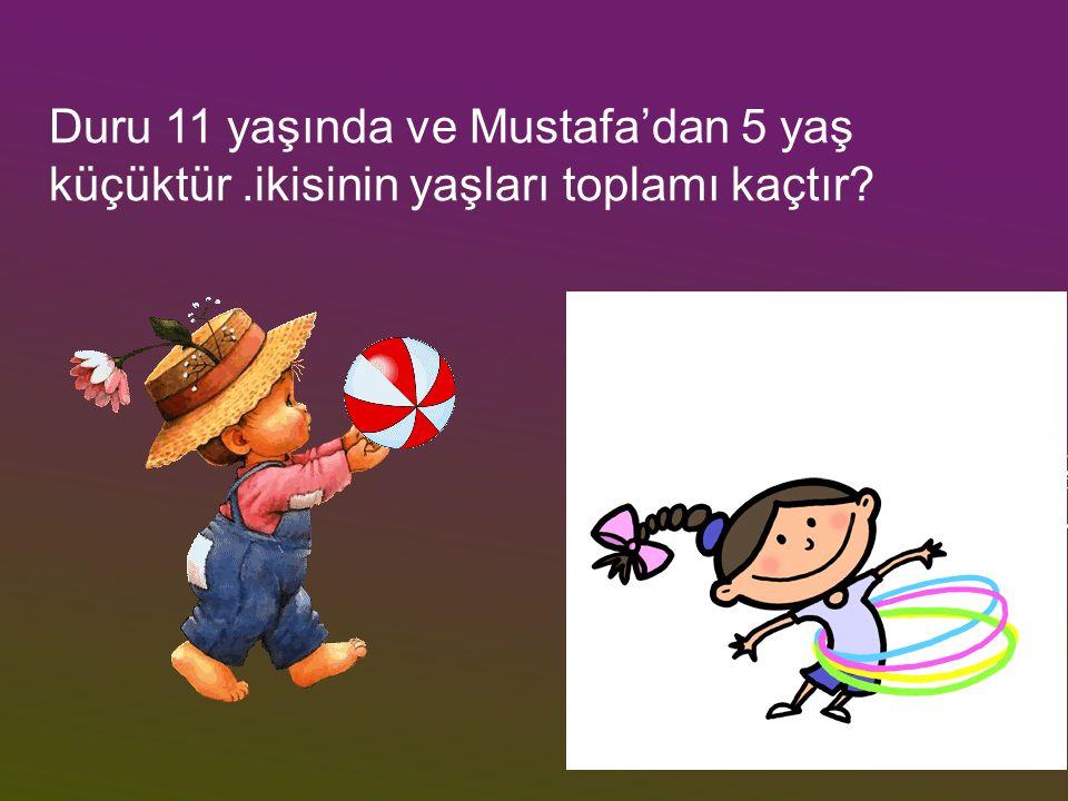 Duru 11 yaşında ve Mustafa'dan 5 yaş küçüktür.ikisinin yaşları toplamı kaçtır?