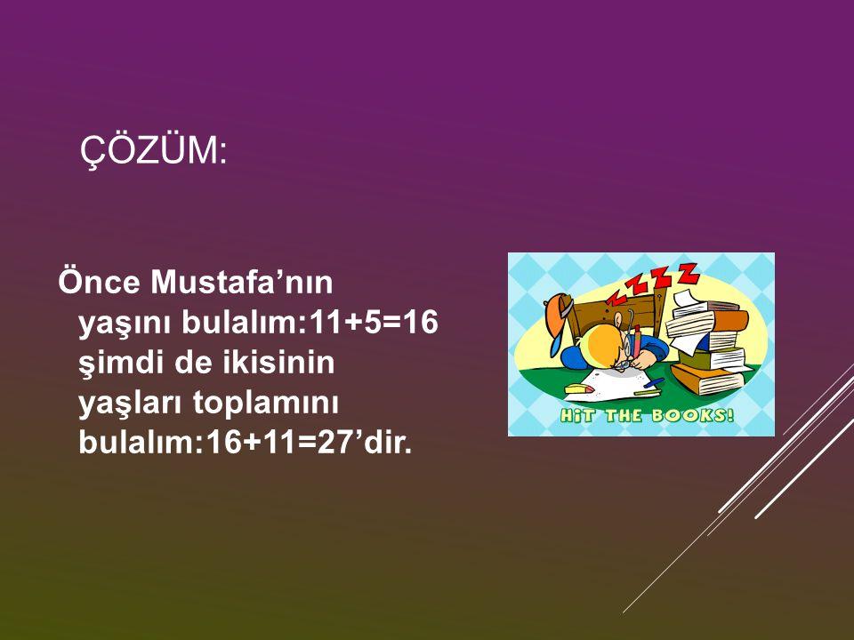ÇÖZÜM: Önce Mustafa'nın yaşını bulalım:11+5=16 şimdi de ikisinin yaşları toplamını bulalım:16+11=27'dir.