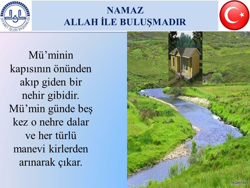 NAMAZ ALLAH İLE BULUŞMADIR NAMAZ ALLAH İLE BULUŞMADIR Mü'minin kapısının önünden akıp giden bir nehir gibidir. Mü'min günde beş kez o nehre dalar ve h