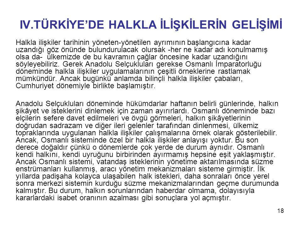 18 IV.TÜRKİYE'DE HALKLA İLİŞKİLERİN GELİŞİMİ Halkla ilişkiler tarihinin yöneten-yönetilen ayrımının başlangıcına kadar uzandığı göz önünde bulundurula