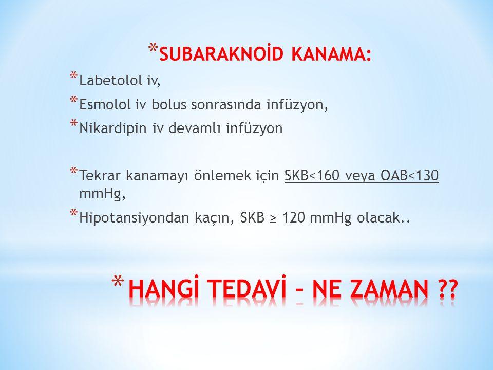 * SUBARAKNOİD KANAMA: * Labetolol iv, * Esmolol iv bolus sonrasında infüzyon, * Nikardipin iv devamlı infüzyon * Tekrar kanamayı önlemek için SKB<160 veya OAB<130 mmHg, * Hipotansiyondan kaçın, SKB ≥ 120 mmHg olacak..