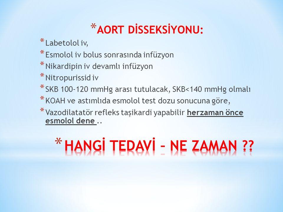 * AORT DİSSEKSİYONU: * Labetolol iv, * Esmolol iv bolus sonrasında infüzyon * Nikardipin iv devamlı infüzyon * Nitropurissid iv * SKB 100-120 mmHg arası tutulacak, SKB<140 mmHg olmalı * KOAH ve astımlıda esmolol test dozu sonucuna göre, * Vazodilatatör refleks taşikardi yapabilir herzaman önce esmolol dene..
