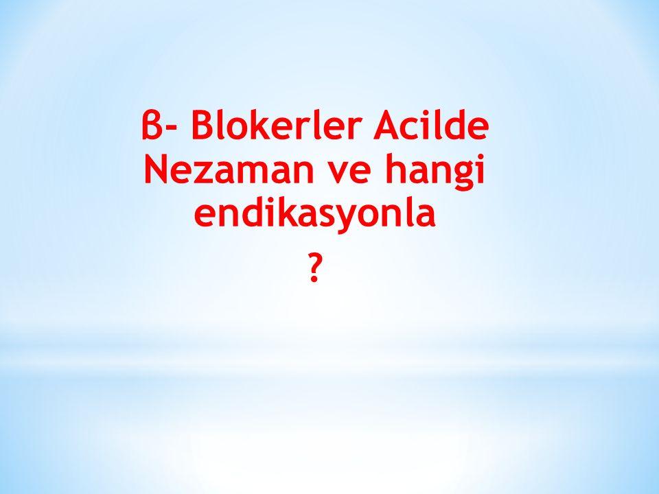 β- Blokerler Acilde Nezaman ve hangi endikasyonla