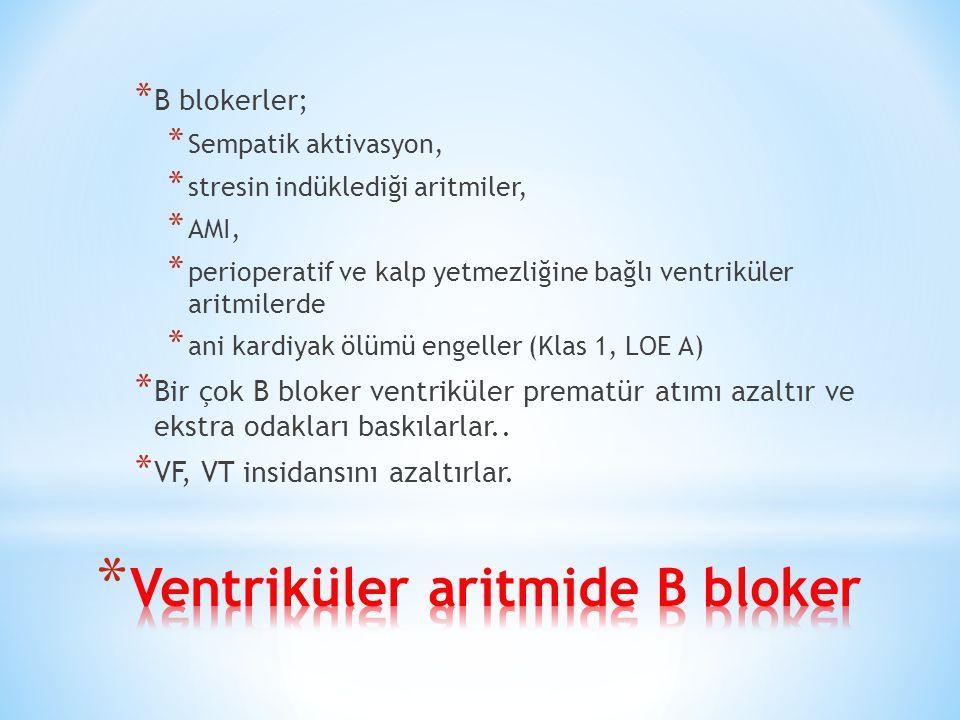 * B blokerler; * Sempatik aktivasyon, * stresin indüklediği aritmiler, * AMI, * perioperatif ve kalp yetmezliğine bağlı ventriküler aritmilerde * ani kardiyak ölümü engeller (Klas 1, LOE A) * Bir çok B bloker ventriküler prematür atımı azaltır ve ekstra odakları baskılarlar..