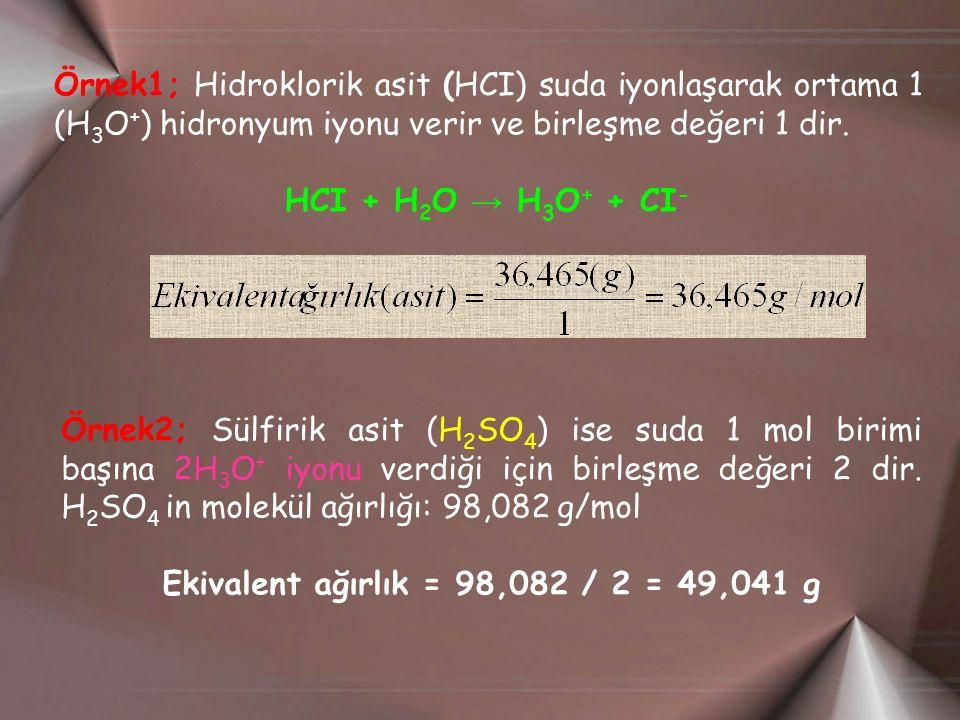 Örnek1; Hidroklorik asit (HCI) suda iyonlaşarak ortama 1 (H 3 O + ) hidronyum iyonu verir ve birleşme değeri 1 dir.