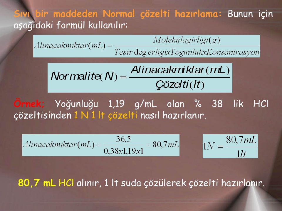 Sıvı bir maddeden Normal çözelti hazırlama: Bunun için aşağıdaki formül kullanılır: Örnek; Yoğunluğu 1,19 g/mL olan % 38 lik HCl çözeltisinden 1 N 1 lt çözelti nasıl hazırlanır.