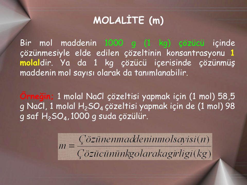 MOLALİTE (m) Bir mol maddenin 1000 g (1 kg) çözücü içinde çözünmesiyle elde edilen çözeltinin konsantrasyonu 1 molaldir.