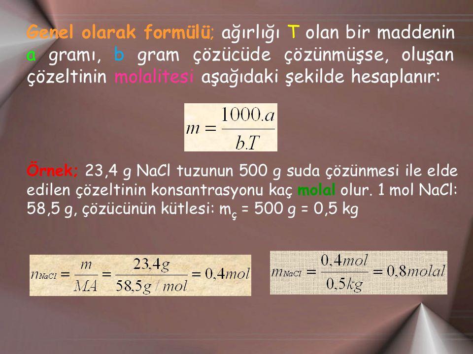 Genel olarak formülü; ağırlığı T olan bir maddenin a gramı, b gram çözücüde çözünmüşse, oluşan çözeltinin molalitesi aşağıdaki şekilde hesaplanır: Örnek; 23,4 g NaCl tuzunun 500 g suda çözünmesi ile elde edilen çözeltinin konsantrasyonu kaç molal olur.