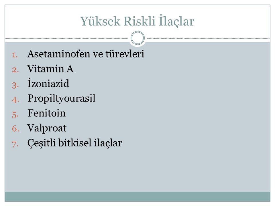 Yüksek Riskli İlaçlar 1. Asetaminofen ve türevleri 2. Vitamin A 3. İzoniazid 4. Propiltyourasil 5. Fenitoin 6. Valproat 7. Çeşitli bitkisel ilaçlar