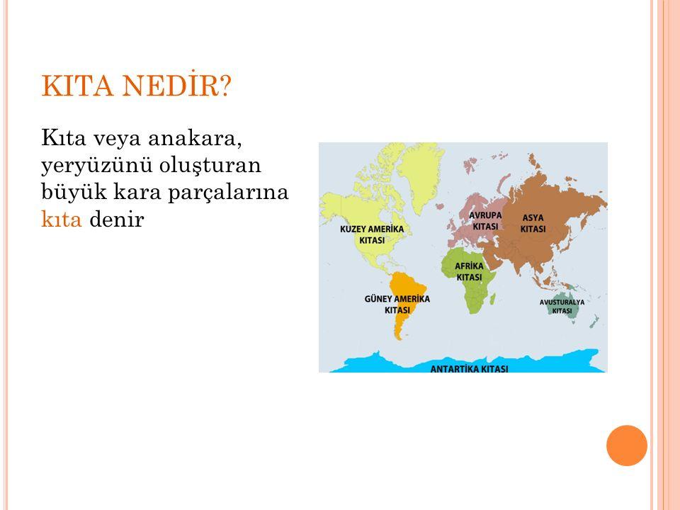KITA NEDİR? Kıta veya anakara, yeryüzünü oluşturan büyük kara parçalarına kıta denir