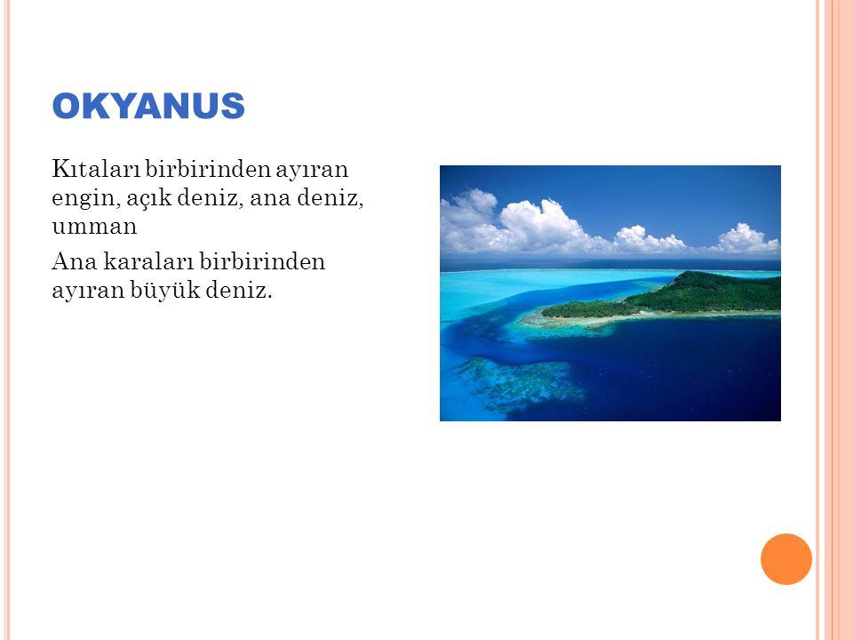 OKYANUS Kıtaları birbirinden ayıran engin, açık deniz, ana deniz, umman Ana karaları birbirinden ayıran büyük deniz.