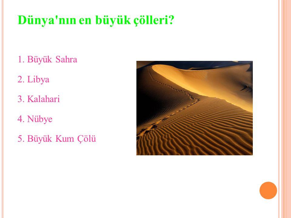 Dünya nın en büyük çölleri? 1. Büyük Sahra 2. Libya 3. Kalahari 4. Nübye 5. Büyük Kum Çölü