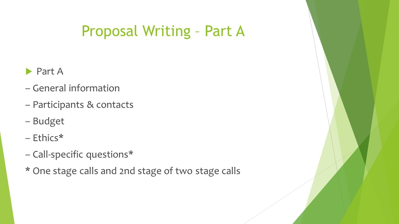 Proposal Writing – Part A  Part A – General information – Participants & contacts – Budget – Ethics* – Call-specific questions* * One stage calls and 2nd stage of two stage calls