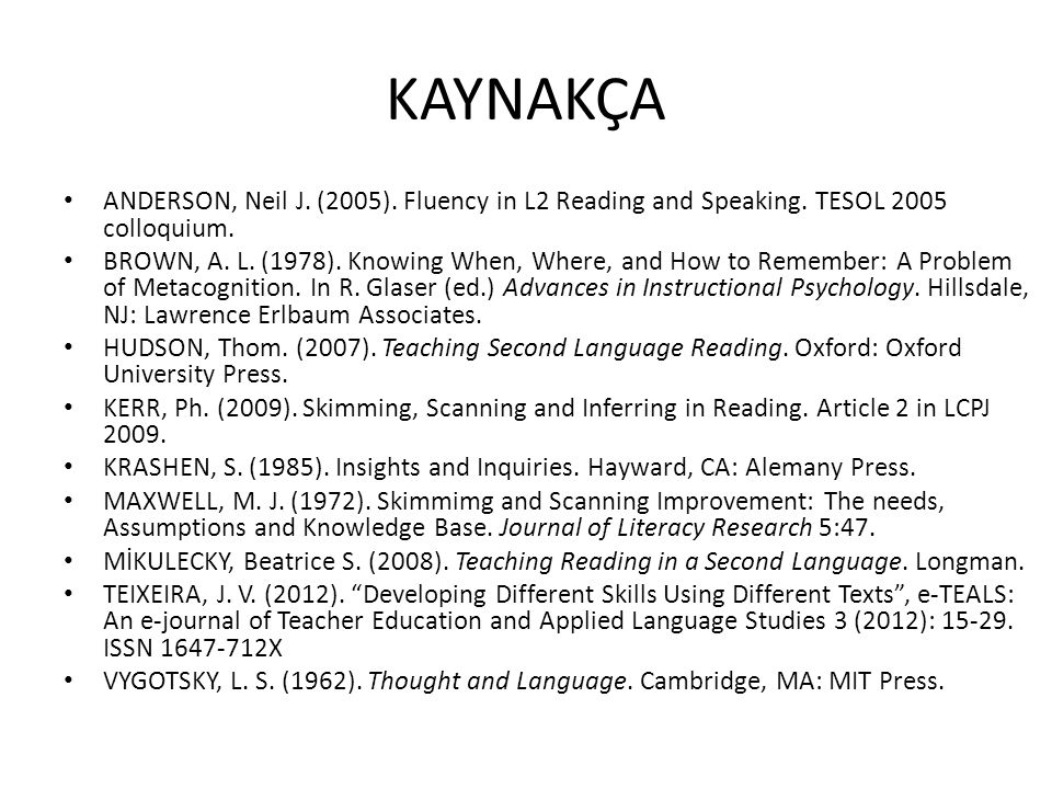 KAYNAKÇA ANDERSON, Neil J. (2005). Fluency in L2 Reading and Speaking. TESOL 2005 colloquium. BROWN, A. L. (1978). Knowing When, Where, and How to Rem