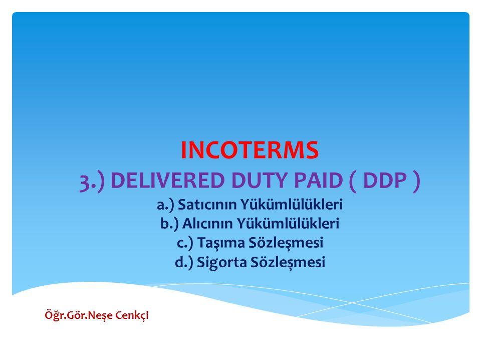 INCOTERMS 3.) DELIVERED DUTY PAID ( DDP ) a.) Satıcının Yükümlülükleri b.) Alıcının Yükümlülükleri c.) Taşıma Sözleşmesi d.) Sigorta Sözleşmesi Öğr.Gö