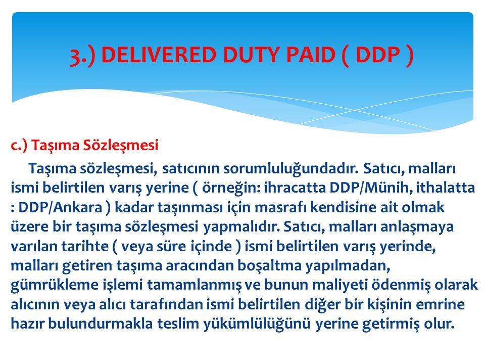 c.) Taşıma Sözleşmesi Taşıma sözleşmesi, satıcının sorumluluğundadır. Satıcı, malları ismi belirtilen varış yerine ( örneğin: ihracatta DDP/Münih, ith