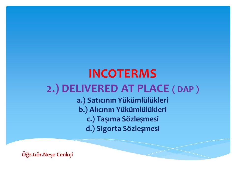 INCOTERMS 2.) DELIVERED AT PLACE ( DAP ) a.) Satıcının Yükümlülükleri b.) Alıcının Yükümlülükleri c.) Taşıma Sözleşmesi d.) Sigorta Sözleşmesi Öğr.Gör