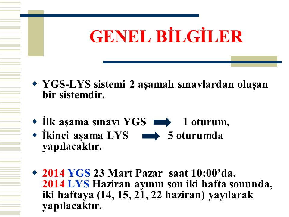 LYS SINAVLARI (2014) 14 Haziran Cumartesi saat 10.00 da LYS-4 (Tarih, Coğ.-2, Felsefe Grubu) 15 Haziran Pazar saat 10.00 da LYS-1 (Mat-2, Geometri) 15 Haziran Pazar saat 14.00 da LYS-5 (Yabancı Dil Sınavı) 21 Haziran Cumartesi saat 10.00 da LYS-2 (Fizik, Kimya, Biyoloji) 22 Haziran Pazar saat 10.00 da LYS-3 (Edebiyat, Coğrafya-1) 2014 LYS başvuru tarihleri: Nisan ayında yapılacaktır (2013 yılında 22-29 Nisan 2013 tarihleri arasında yapılmıştı).