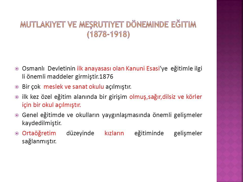  Osmanlı Devletinin ilk anayasası olan Kanuni Esasi'ye eğitimle ilgi li önemli maddeler girmiştir.1876  Bir çok meslek ve sanat okulu açılmıştır.