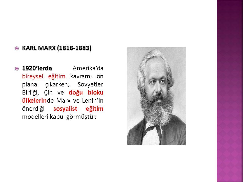  KARL MARX (1818-1883)  1920'lerde  1920'lerde Amerika'da bireysel eğitim kavramı ön plana çıkarken, Sovyetler Birliği, Çin ve doğu bloku ülkelerinde Marx ve Lenin'in önerdiği sosyalist eğitim modelleri kabul görmüştür.