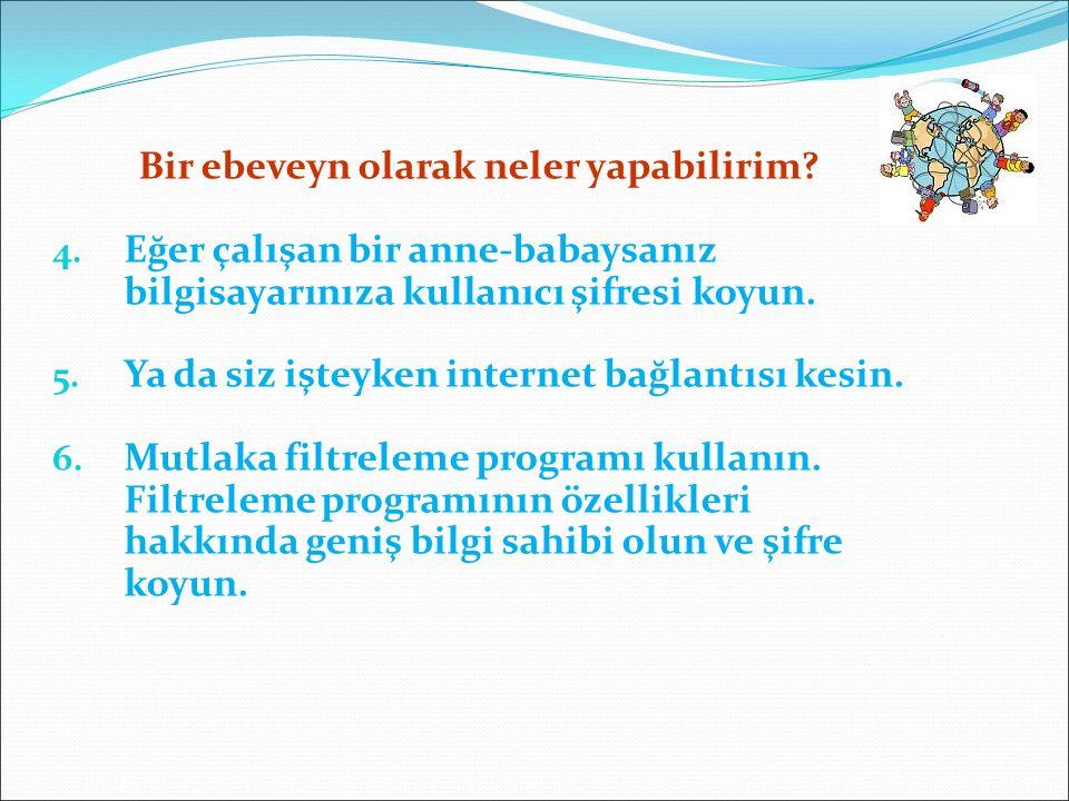 4. Eğer çalışan bir anne-babaysanız bilgisayarınıza kullanıcı şifresi koyun. 5. Ya da siz işteyken internet bağlantısı kesin. 6. Mutlaka filtreleme pr