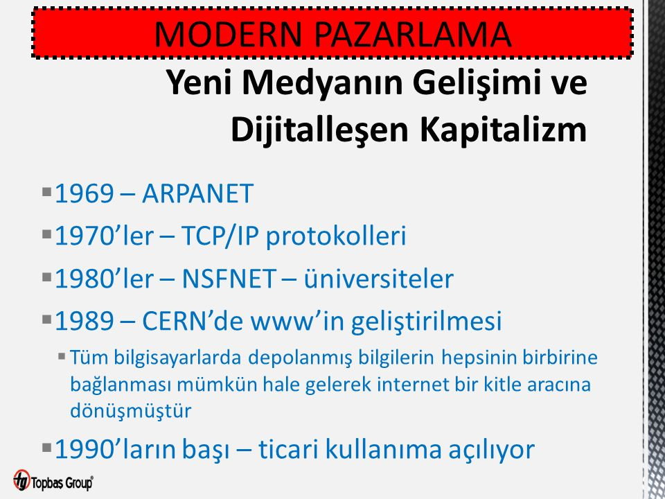  1969 – ARPANET  1970'ler – TCP/IP protokolleri  1980'ler – NSFNET – üniversiteler  1989 – CERN'de www'in geliştirilmesi  Tüm bilgisayarlarda depolanmış bilgilerin hepsinin birbirine bağlanması mümkün hale gelerek internet bir kitle aracına dönüşmüştür  1990'ların başı – ticari kullanıma açılıyor MODERN PAZARLAMA