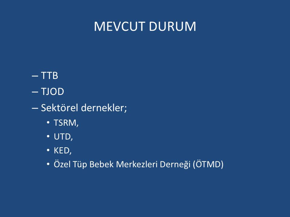 MEVCUT DURUM – TTB – TJOD – Sektörel dernekler; TSRM, UTD, KED, Özel Tüp Bebek Merkezleri Derneği (ÖTMD)